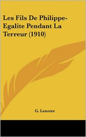 Les Fils De Philippe-Egalite Pendant La Terreur (1910) - G. Lenotre