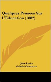 Quelques Pensees Sur L'Education (1882) - John Locke, Gabriel Compayre (Translator)