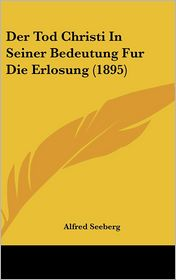 Der Tod Christi In Seiner Bedeutung Fur Die Erlosung (1895) - Alfred Seeberg