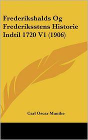Frederikshalds Og Frederiksstens Historie Indtil 1720 V1 (1906) - Carl Oscar Munthe
