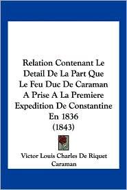 Relation Contenant Le Detail De La Part Que Le Feu Duc De Caraman A Prise A La Premiere Expedition De Constantine En 1836 (1843) - Victor Louis Charles De Riquet Caraman