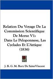 Relation Du Voyage de La Commission Scientifique de Moree V1: Dans Le Peloponnese, Les Cyclades Et L'Attique (1836) - B.G.M. Bory De Saint-Vincent