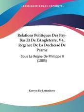 Relations Politiques Des Pay-Bas Et de L'Angleterre, V4, Regence de La Duchesse de Parme - De Lettenhove Kervyn De Lettenhove