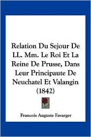 Relation Du Sejour de LL. MM. Le Roi Et La Reine de Prusse, Dans Leur Principaute de Neuchatel Et Valangin (1842) - Francois Auguste Favarger