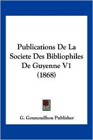 Publications De La Societe Des Bibliophiles De Guyenne V1 (1868) - G. Gounouilhou Publisher