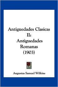 Antiguedades Clasicas II: Antiguedades Romanas (1903) - Augustus Samuel Wilkins