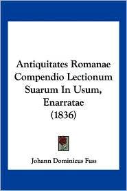 Antiquitates Romanae Compendio Lectionum Suarum in Usum, Enarratae (1836) - Johann Dominicus Fuss