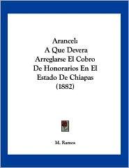 Arancel: A Que Devera Arreglarse el Cobro de Honorarios en el Estado de Chiapas (1882) - M. Ramos