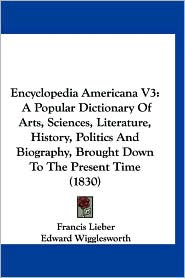 Encyclopedia Americana V3: A Popular Dictionary of Arts, Sciences, Literature, History, Politics and Biography, Brought Down to the Present Time - Francis Lieber (Editor)