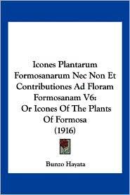 Icones Plantarum Formosanarum NEC Non Et Contributiones Ad Floram Formosanam V6: Or Icones of the Plants of Formosa (1916) - Bunzo Hayata