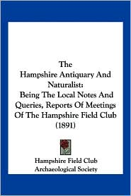 The Hampshire Antiquary and Naturalist: Being the Local Notes and Queries, Reports of Meetings of the Hampshire Field Club (1891) - Hampshire Field Club, Society Archaeological Society