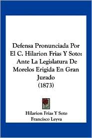 Defensa Pronunciada Por El C. Hilarion Frias y Soto: Ante La Legislatura de Morelos Erigida En Gran Jurado (1873) - Hilarion Frias y. Soto, Francisco Leyva