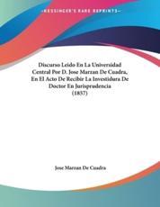Discurso Leido En La Universidad Central Por D. Jose Marzan de Cuadra, En El Acto de Recibir La Investidura de Doctor En Jurisprudencia (1857) - Jose Marzan De Cuadra