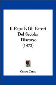Il Papa E Gli Errori del Secolo: Discorso (1872) - Cesare Cantu