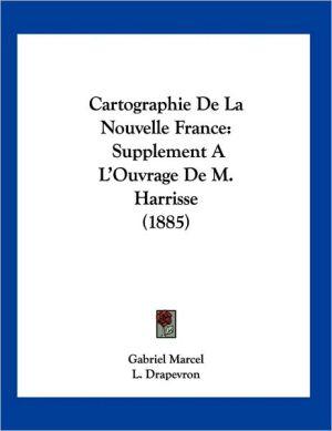 Cartographie de la Nouvelle France: Supplement A L'Ouvrage de M. Harrisse (1885) - Gabriel Marcel, L. Drapevron