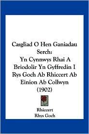 Casgliad O Hen Ganiadau Serch: Yn Cynnwys Rhai a Briodolir Yn Gyffredin I Rys Goch AB Rhiccert AB Einion AB Collwyn (1902) - Rhiccert, Rhys Goch