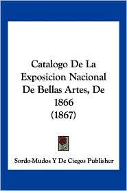 Catalogo De La Exposicion Nacional De Bellas Artes, De 1866 (1867) - Sordo-Mudos Y De Ciegos Publisher