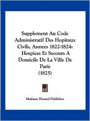 Supplement Au Code Administratif Des Hopitaux Civils, Annees 1822-1824: Hospices Et Secours a Domicile de La Ville de Paris (1825) - Huzard Publishe Madame Huzard Publisher