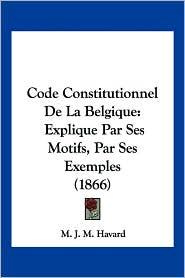 Code Constitutionnel De La Belgique - M. J. M. Havard