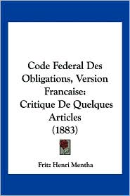 Code Federal Des Obligations, Version Francaise: Critique de Quelques Articles (1883) - Fritz Henri Mentha