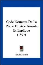 Code Nouveau De La Peche Fluviale Annote Et Explique (1897) - Emile Martin