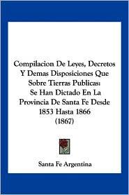 Compilacion De Leyes, Decretos Y Demas Disposiciones Que Sobre Tierras Publicas - Santa Fe Argentina