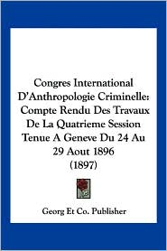 Congres International D'Anthropologie Criminelle: Compte Rendu Des Travaux de La Quatrieme Session Tenue a Geneve Du 24 Au 29 Aout 1896 (1897) - Et Co Publisher Georg Et Co Publisher