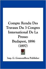 Compte Rendu Des Travaux Du 3 Congres International de La Presse: Budapest, 1896 (1897) - G. Gounoui Imp G. Gounouilhou Publisher