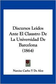 Discursos Leidos Ante El Claustro de La Universidad de Barcelona (1864) - Narciso Carbo y. De Aloy