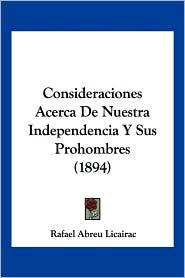 Consideraciones Acerca De Nuestra Independencia Y Sus Prohombres (1894) - Rafael Abreu Licairac
