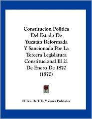 Constitucion Politica Del Estado de Yucatan Reformada y Sancionada Por la Tercera Legislatura Constitucional el 21 de Enero De 1870 - El Tris De T. E. Y Zenea Publisher
