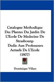 Catalogue Methodique Des Plantes Du Jardin de L'Ecole de Medecine de Strasbourg: Dedie Aux Professeurs Actuels de L'Ecole (1807) - Dominique Villars