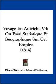 Voyage En Autriche V4: Ou Essai Statistique Et Geographique Sur CET Empire (1814) - Pierre Toussaint Marcel-De-Serres
