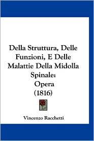 Della Struttura, Delle Funzioni, E Delle Malattie Della Midolla Spinale: Opera (1816) - Vincenzo Racchetti