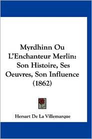 Myrdhinn Ou L'Enchanteur Merlin: Son Histoire, Ses Oeuvres, Son Influence (1862)