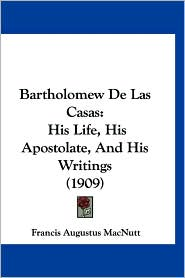 Bartholomew de Las Casas: His Life, His Apostolate, and His Writings (1909) - Francis Augustus Macnutt