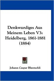 Denkwurdiges Aus Meinem Leben V3: Heidelberg, 1861-1881 (1884) - Johann Caspar Bluntschli