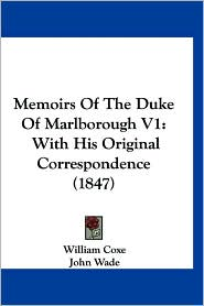 Memoirs of the Duke of Marlborough V1: With His Original Correspondence (1847) - William Coxe, John Wade (Editor)