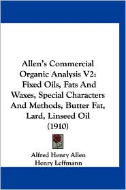 Allen's Commercial Organic Analysis V2: Fixed Oils, Fats and Waxes, Special Characters and Methods, Butter Fat, Lard, Linseed Oil (1910) - Alfred Henry Allen, William Alfred Davis, Henry Leffmann (Editor)