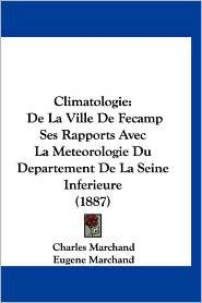 Climatologie: de La Ville de Fecamp Ses Rapports Avec La Meteorologie Du Departement de La Seine Inferieure (1887) - Charles Marchand, Eugene Marchand