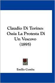 Claudio Di Torino: Ossia La Protesta Di Un Vescovo (1895) - Emilio Comba