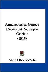 Anacreontica Graece Recensuit Notisque Criticis (1815) - Friedrich Heinrich Bothe