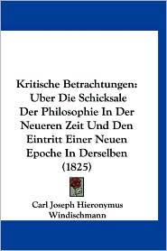 Kritische Betrachtungen: Uber Die Schicksale Der Philosophie in Der Neueren Zeit Und Den Eintritt Einer Neuen Epoche in Derselben (1825) - Carl Joseph Hieronymus Windischmann