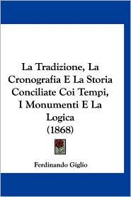 La Tradizione, La Cronografia E La Storia Conciliate Coi Tempi, I Monumenti E La Logica (1868) - Ferdinando Giglio