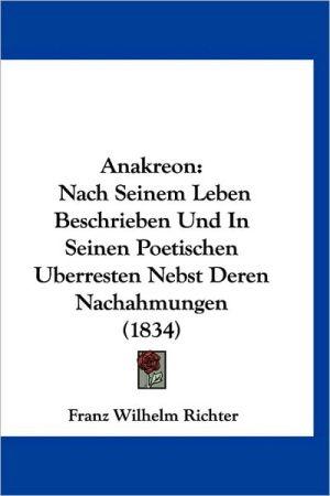 Anakreon: Nach Seinem Leben Beschrieben Und in Seinen Poetischen Uberresten Nebst Deren Nachahmungen (1834) - Franz Wilhelm Richter (Translator)