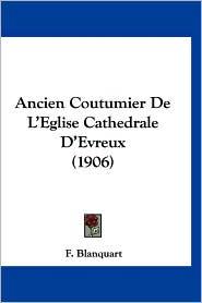 Ancien Coutumier de L'Eglise Cathedrale D'Evreux (1906) - F. Blanquart