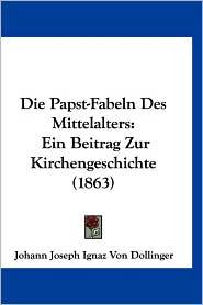 Die Papst-Fabeln Des Mittelalters: Ein Beitrag Zur Kirchengeschichte (1863) - Johann Joseph Ignaz Von Dollinger