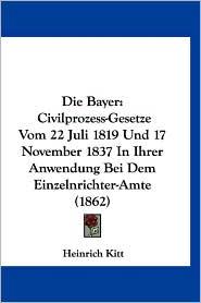Die Bayer: Civilprozess-Gesetze Vom 22 Juli 1819 Und 17 November 1837 in Ihrer Anwendung Bei Dem Einzelnrichter-Amte (1862) - Heinrich Kitt