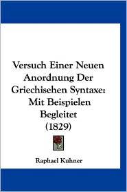 Versuch Einer Neuen Anordnung Der Griechisehen Syntaxe: Mit Beispielen Begleitet (1829) - Raphael Kuhner
