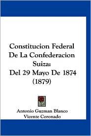 Constitucion Federal de La Confederacion Suiza: del 29 Mayo de 1874 (1879) - Antonio Guzman Blanco, Vicente Coronado (Translator)